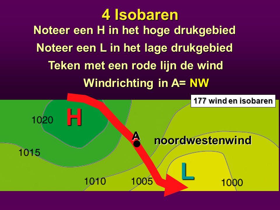 4 Isobaren Teken met een rode lijn de wind Noteer een L in het lage drukgebied Noteer een H in het hoge drukgebied Windrichting in A= NW H L noordwestenwind 177 wind en isobaren A