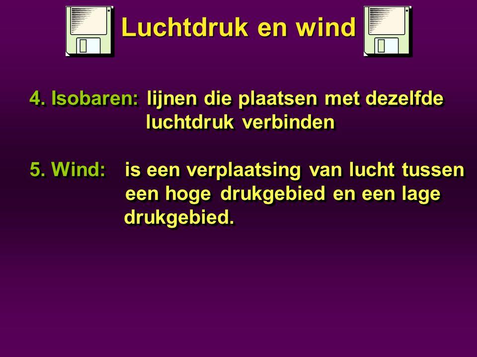 4. Isobaren: lijnen die plaatsen met dezelfde luchtdruk verbinden luchtdruk verbinden 5. Wind:is een verplaatsing van lucht tussen een hoge drukgebied