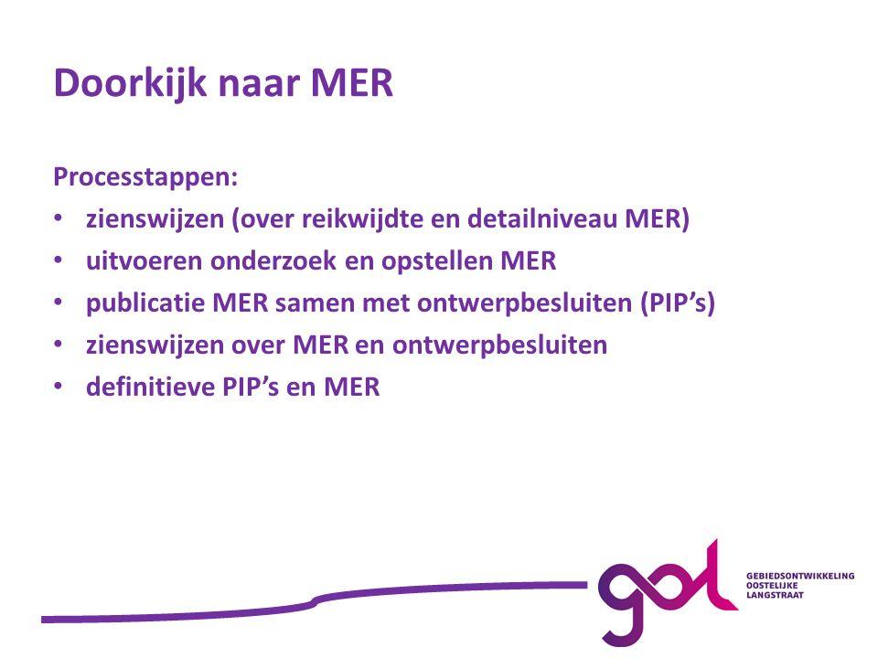 Doorkijk naar MER Processtappen: zienswijzen (over reikwijdte en detailniveau MER) uitvoeren onderzoek en opstellen MER publicatie MER samen met ontwerpbesluiten (PIP's) zienswijzen over MER en ontwerpbesluiten definitieve PIP's en MER