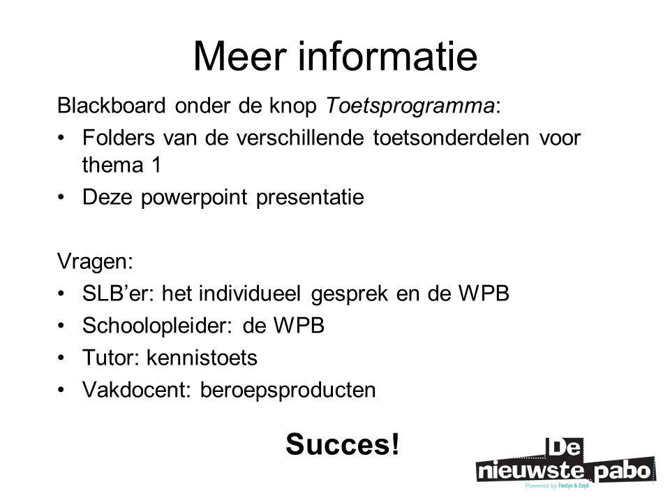 Meer informatie Blackboard onder de knop Toetsprogramma: Folders van de verschillende toetsonderdelen voor thema 1 Deze powerpoint presentatie Vragen: SLB'er: het individueel gesprek en de WPB Schoolopleider: de WPB Tutor: kennistoets Vakdocent: beroepsproducten Succes!