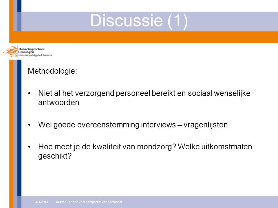 Discussie (1) Methodologie: Niet al het verzorgend personeel bereikt en sociaal wenselijke antwoorden Wel goede overeenstemming interviews – vragenlijsten Hoe meet je de kwaliteit van mondzorg.