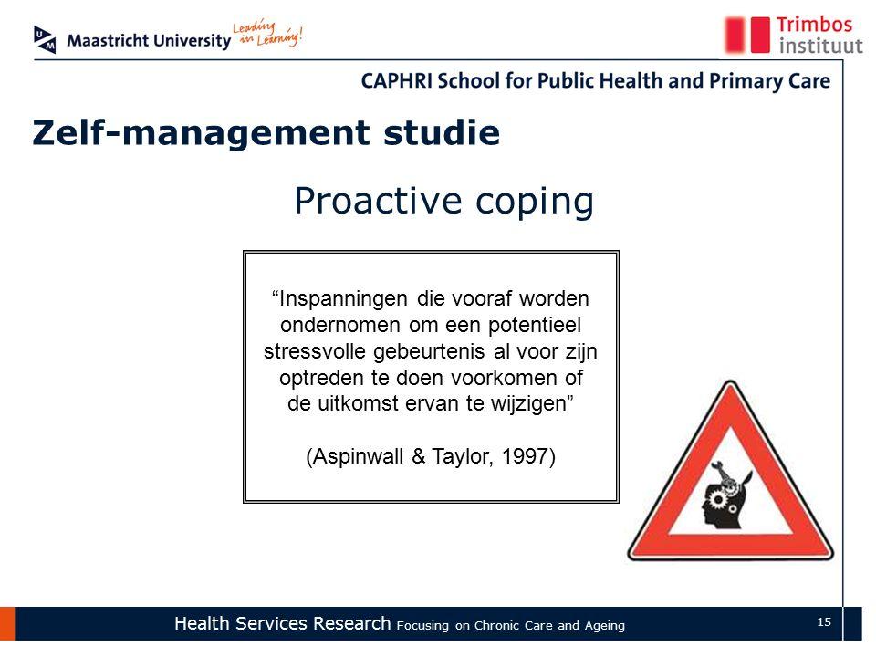 Health Services Research Focusing on Chronic Care and Ageing 15 Zelf-management studie Proactive coping Inspanningen die vooraf worden ondernomen om een potentieel stressvolle gebeurtenis al voor zijn optreden te doen voorkomen of de uitkomst ervan te wijzigen (Aspinwall & Taylor, 1997)