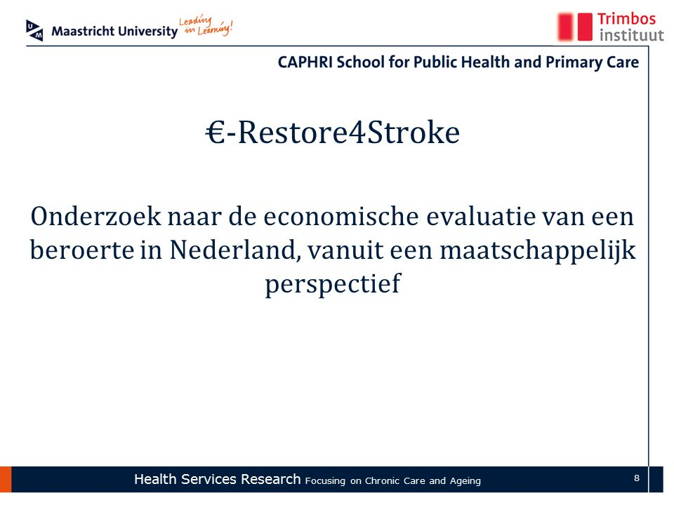 Health Services Research Focusing on Chronic Care and Ageing 8 €-Restore4Stroke Onderzoek naar de economische evaluatie van een beroerte in Nederland, vanuit een maatschappelijk perspectief