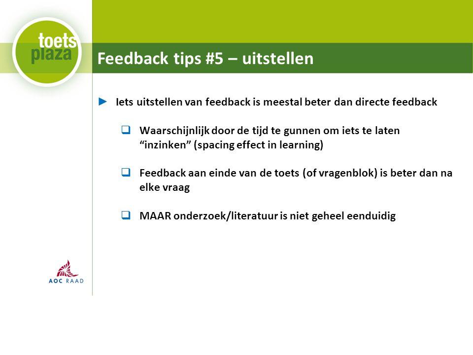 Feedback tips #5 – uitstellen ► Iets uitstellen van feedback is meestal beter dan directe feedback  Waarschijnlijk door de tijd te gunnen om iets te laten inzinken (spacing effect in learning)  Feedback aan einde van de toets (of vragenblok) is beter dan na elke vraag  MAAR onderzoek/literatuur is niet geheel eenduidig