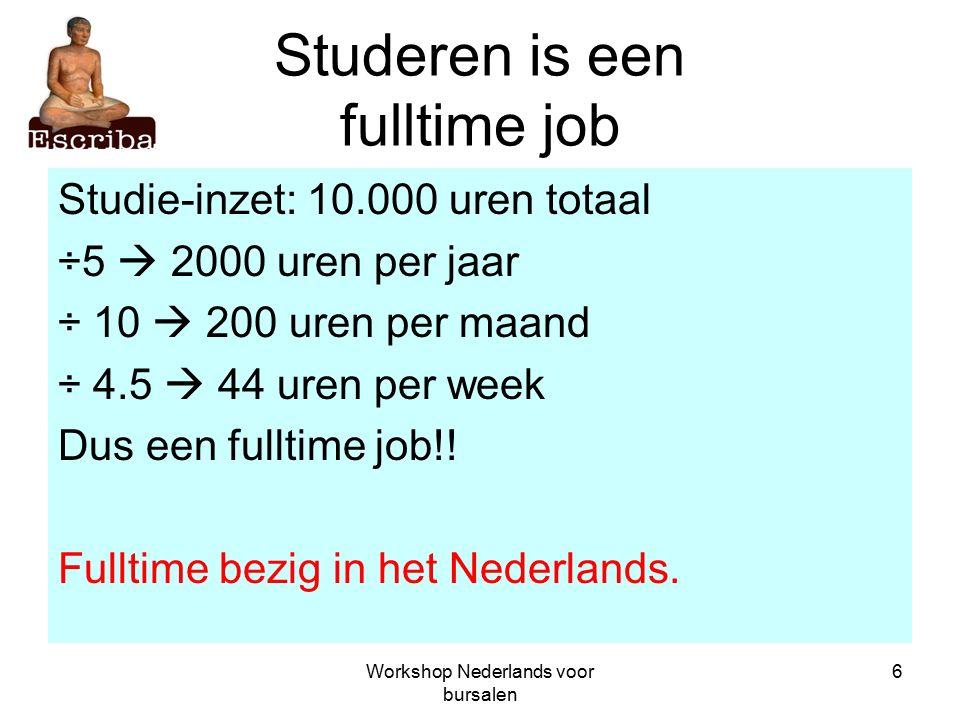 Workshop Nederlands voor bursalen 6 Studeren is een fulltime job Studie-inzet: 10.000 uren totaal ÷5  2000 uren per jaar ÷ 10  200 uren per maand ÷ 4.5  44 uren per week Dus een fulltime job!.