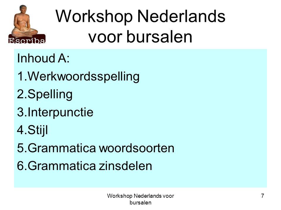Workshop Nederlands voor bursalen 7 Inhoud A: 1.Werkwoordsspelling 2.Spelling 3.Interpunctie 4.Stijl 5.Grammatica woordsoorten 6.Grammatica zinsdelen