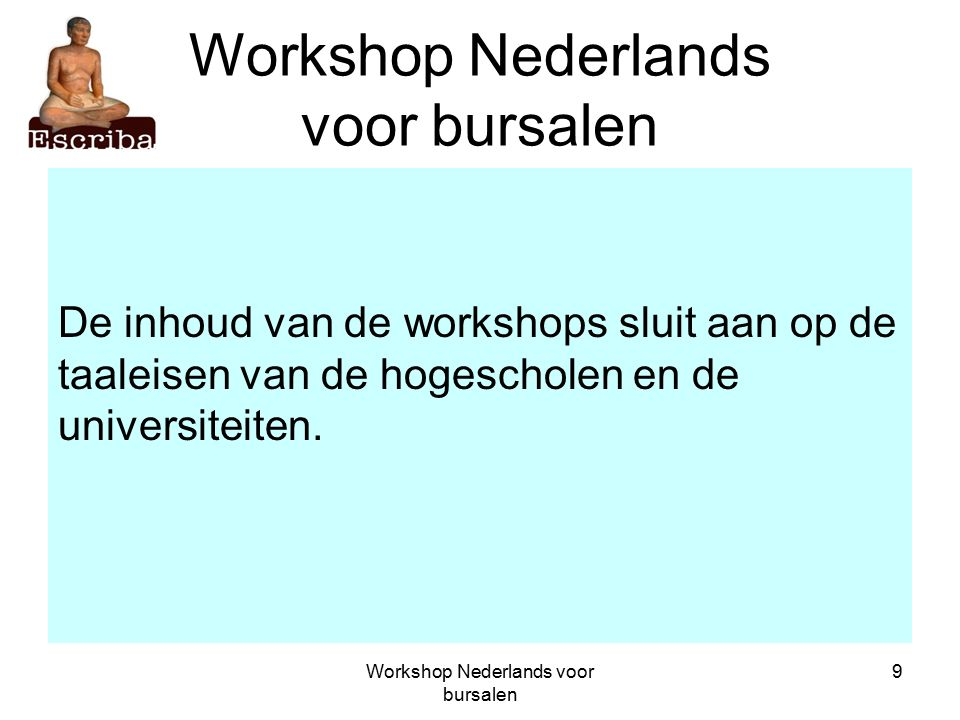 Workshop Nederlands voor bursalen 9 De inhoud van de workshops sluit aan op de taaleisen van de hogescholen en de universiteiten.