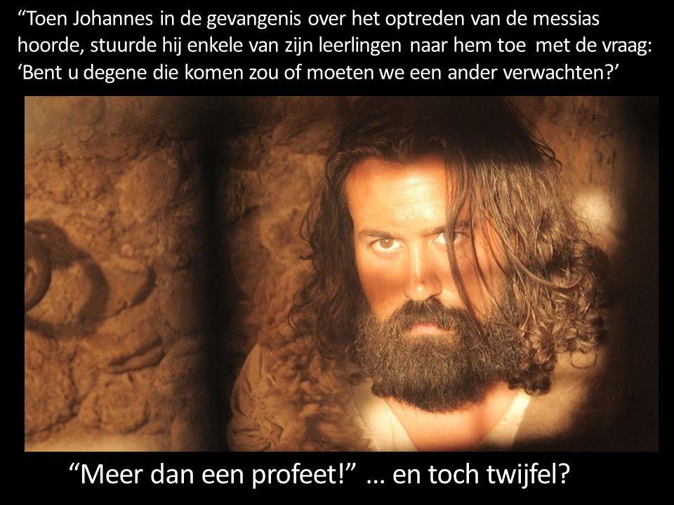 Toen Johannes in de gevangenis over het optreden van de messias hoorde, stuurde hij enkele van zijn leerlingen naar hem toe met de vraag: 'Bent u degene die komen zou of moeten we een ander verwachten ' Meer dan een profeet! … en toch twijfel