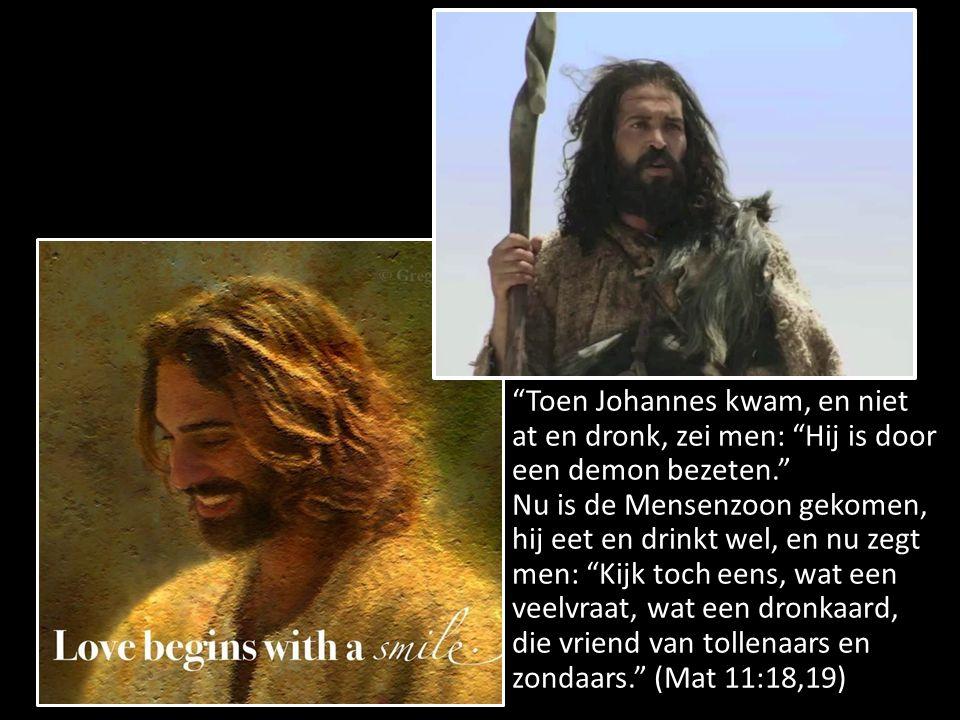 Toen Johannes kwam, en niet at en dronk, zei men: Hij is door een demon bezeten. Nu is de Mensenzoon gekomen, hij eet en drinkt wel, en nu zegt men: Kijk toch eens, wat een veelvraat, wat een dronkaard, die vriend van tollenaars en zondaars. (Mat 11:18,19)