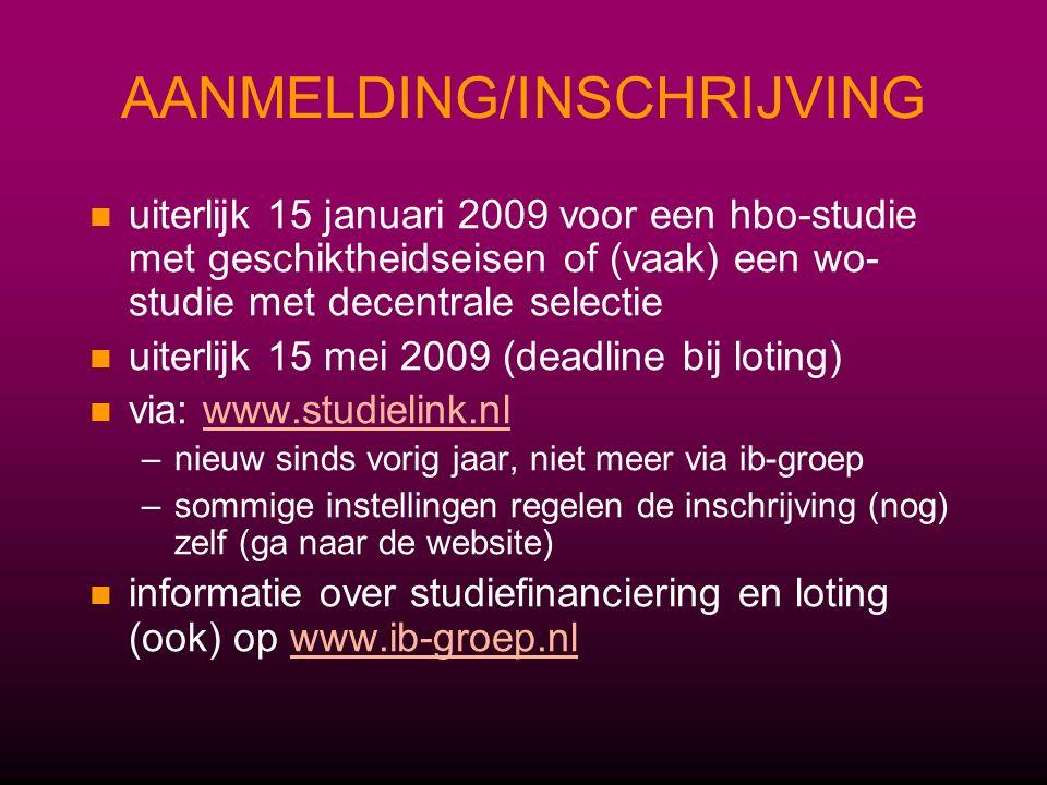 AANMELDING/INSCHRIJVING uiterlijk 15 januari 2009 voor een hbo-studie met geschiktheidseisen of (vaak) een wo- studie met decentrale selectie uiterlijk 15 mei 2009 (deadline bij loting) via: www.studielink.nlwww.studielink.nl – –nieuw sinds vorig jaar, niet meer via ib-groep – –sommige instellingen regelen de inschrijving (nog) zelf (ga naar de website) informatie over studiefinanciering en loting (ook) op www.ib-groep.nlwww.ib-groep.nl