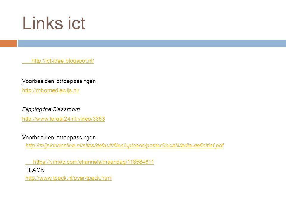 Links ict http://ict-idee.blogspot.nl/ Voorbeelden ict toepassingen http://mbomediawijs.nl/ Flipping the Classroom http://www.leraar24.nl/video/3353 V