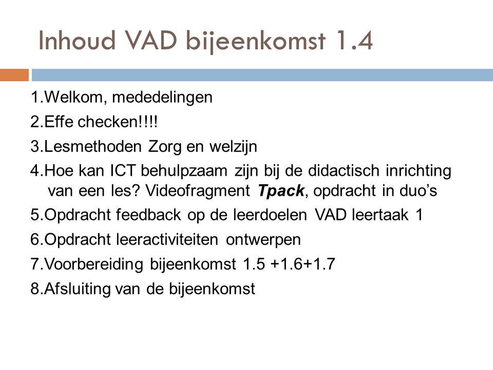 Inhoud VAD bijeenkomst 1.4 1.Welkom, mededelingen 2.Effe checken!!!! 3.Lesmethoden Zorg en welzijn 4.Hoe kan ICT behulpzaam zijn bij de didactisch inr