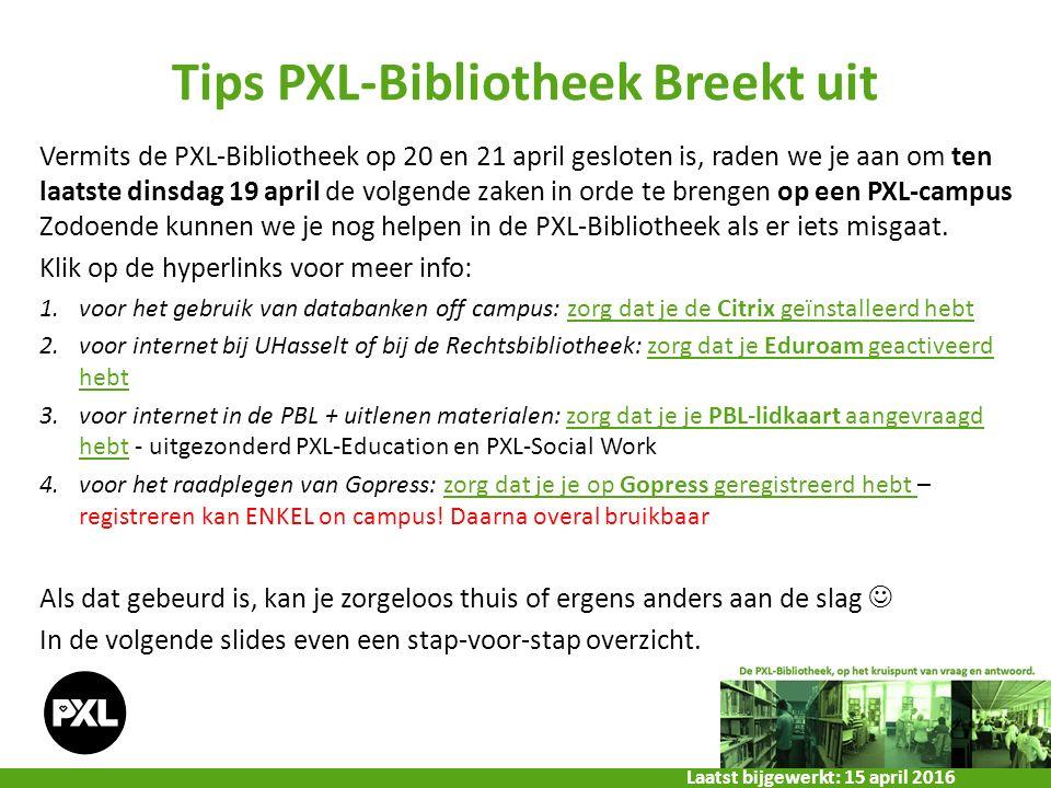 Tips PXL-Bibliotheek Breekt uit Vermits de PXL-Bibliotheek op 20 en 21 april gesloten is, raden we je aan om ten laatste dinsdag 19 april de volgende zaken in orde te brengen op een PXL-campus Zodoende kunnen we je nog helpen in de PXL-Bibliotheek als er iets misgaat.