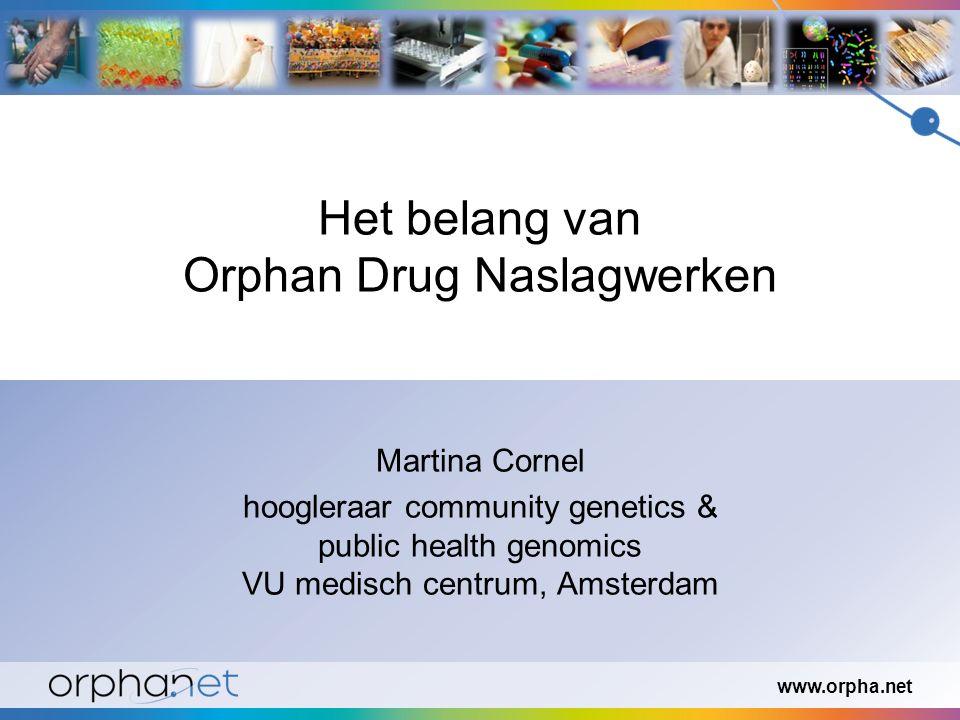www.orpha.net Het belang van Orphan Drug Naslagwerken Martina Cornel hoogleraar community genetics & public health genomics VU medisch centrum, Amsterdam