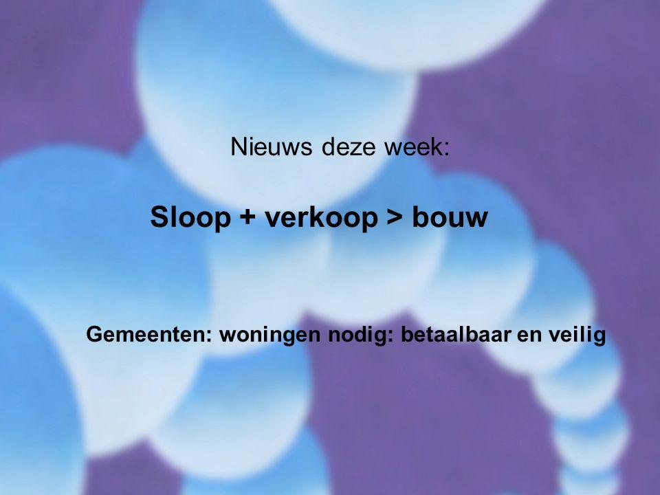 Nieuws deze week: Sloop + verkoop > bouw Gemeenten: woningen nodig: betaalbaar en veilig