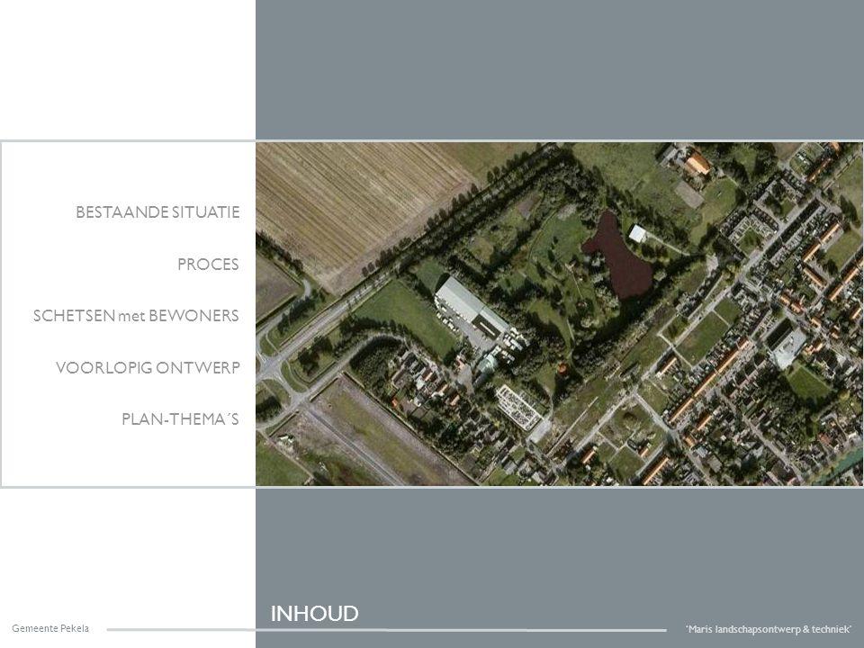 INHOUD BESTAANDE SITUATIE PROCES SCHETSEN met BEWONERS VOORLOPIG ONTWERP PLAN-THEMA´S Gemeente Pekela 'Maris landschapsontwerp & techniek'