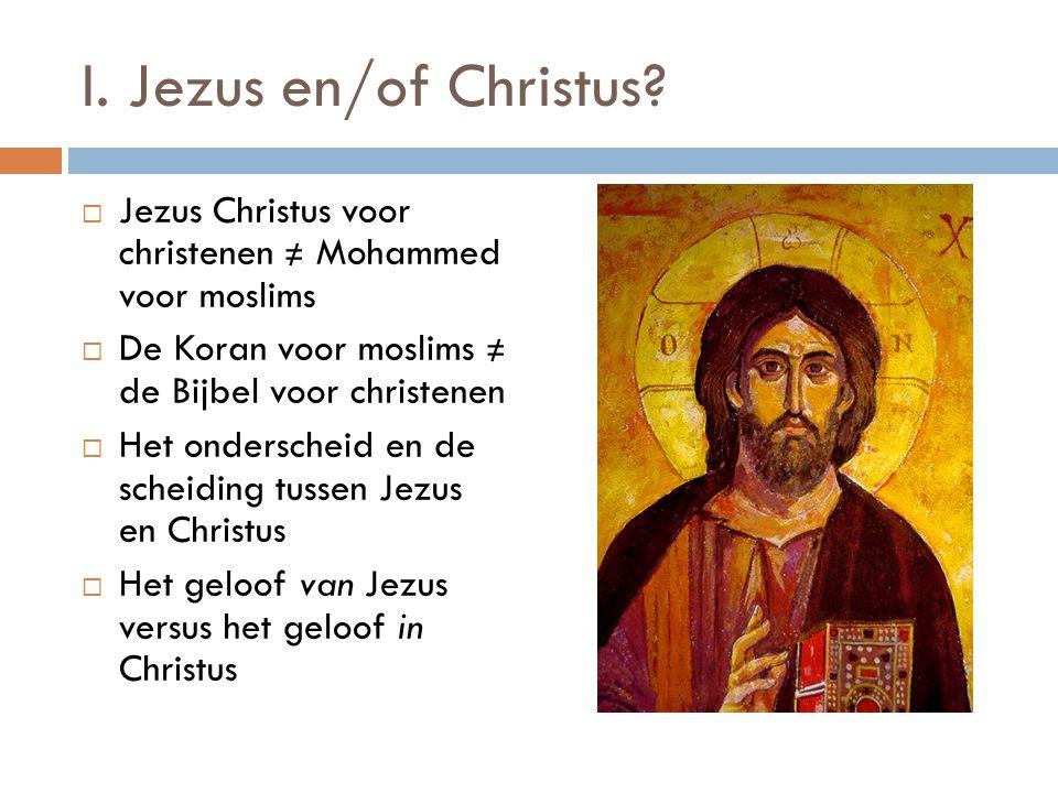 I. Jezus en/of Christus?  Jezus Christus voor christenen ≠ Mohammed voor moslims  De Koran voor moslims ≠ de Bijbel voor christenen  Het onderschei