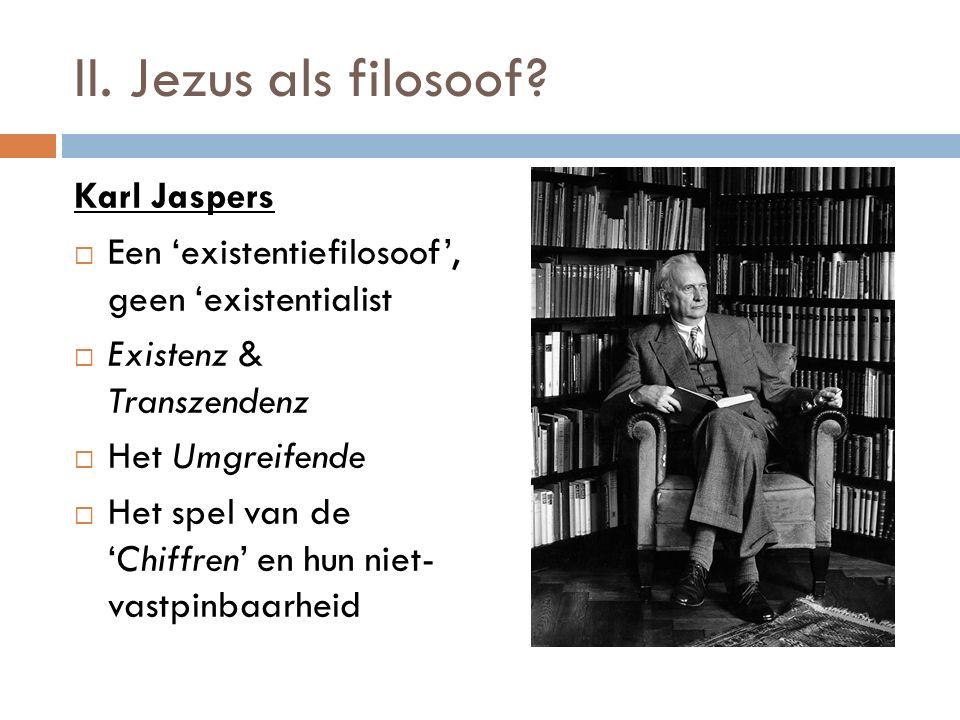II. Jezus als filosoof? Karl Jaspers  Een 'existentiefilosoof', geen 'existentialist  Existenz & Transzendenz  Het Umgreifende  Het spel van de 'C