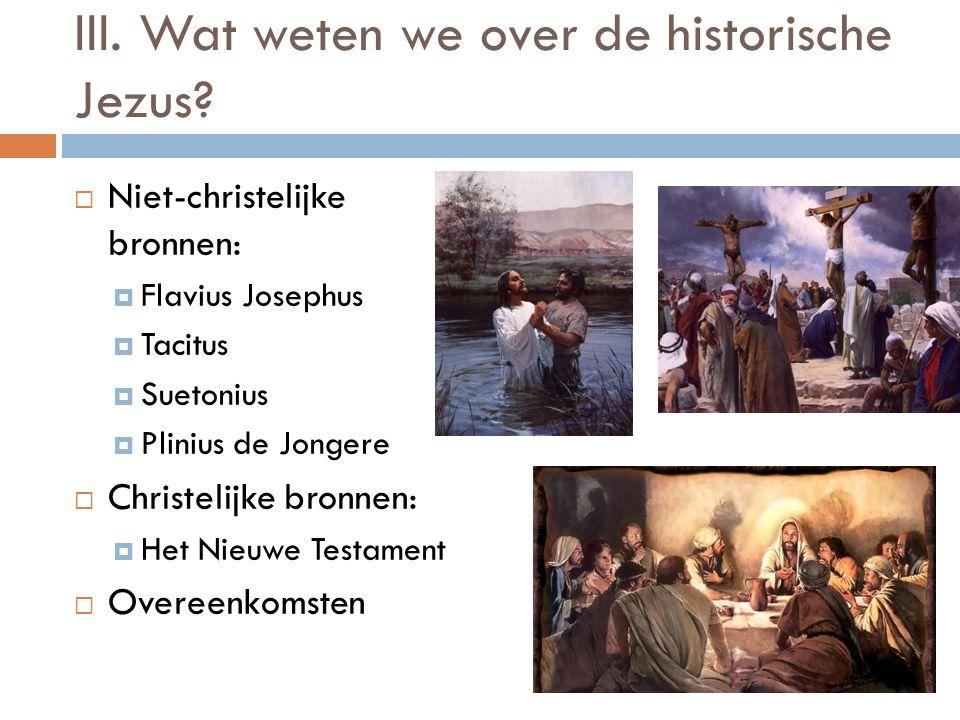 III. Wat weten we over de historische Jezus?  Niet-christelijke bronnen:  Flavius Josephus  Tacitus  Suetonius  Plinius de Jongere  Christelijke