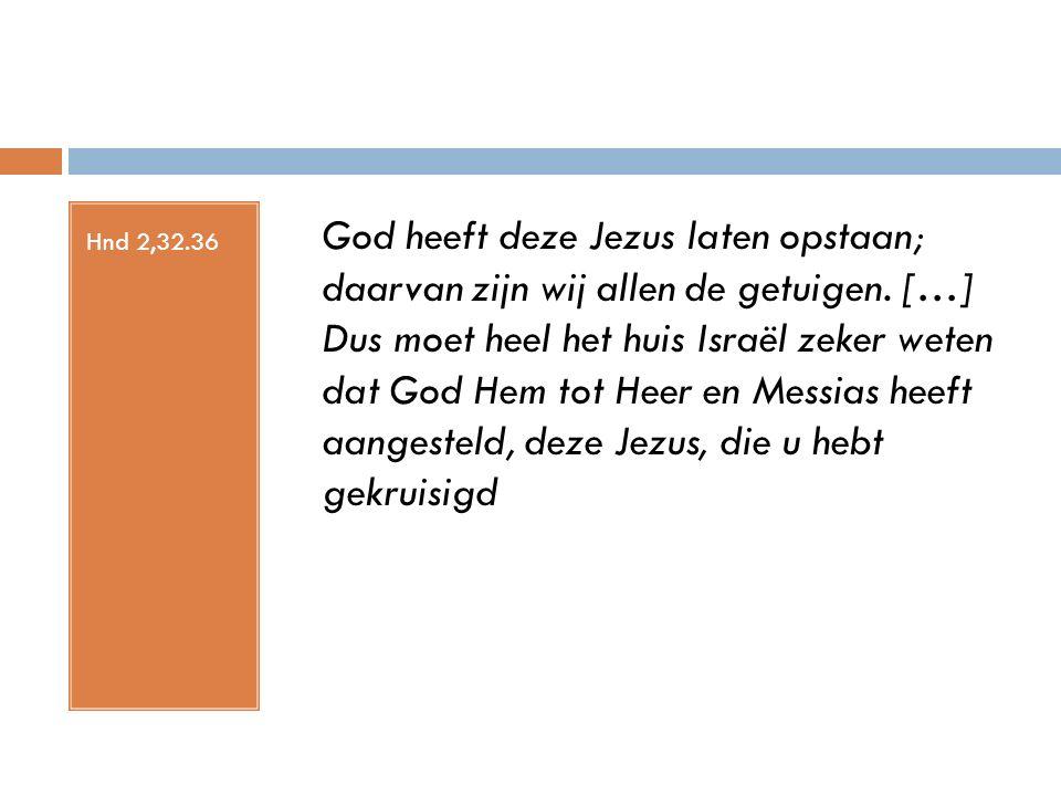 Hnd 2,32.36 God heeft deze Jezus laten opstaan; daarvan zijn wij allen de getuigen. […] Dus moet heel het huis Israël zeker weten dat God Hem tot Heer