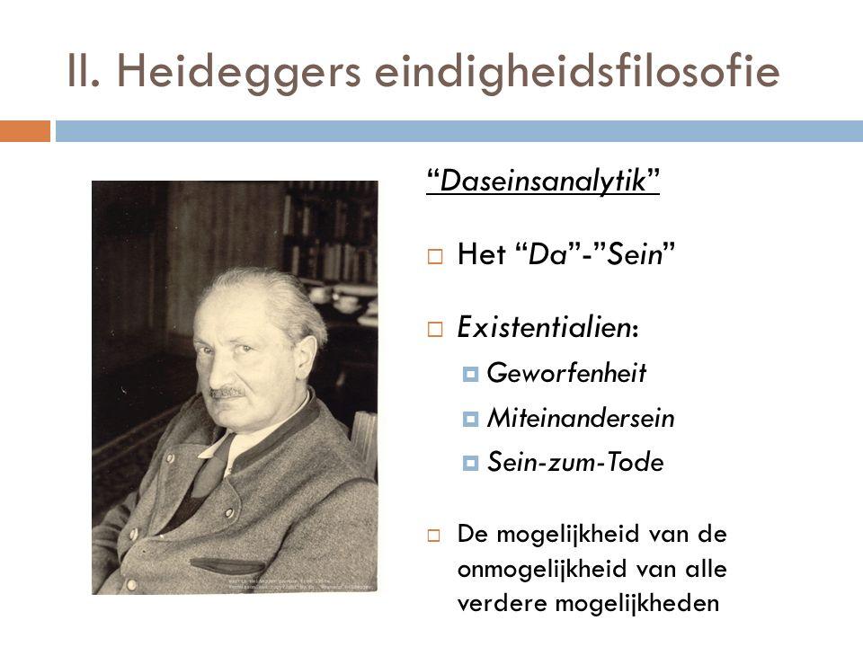 """II. Heideggers eindigheidsfilosofie """"Daseinsanalytik""""  Het """"Da""""-""""Sein""""  Existentialien:  Geworfenheit  Miteinandersein  Sein-zum-Tode  De mogeli"""