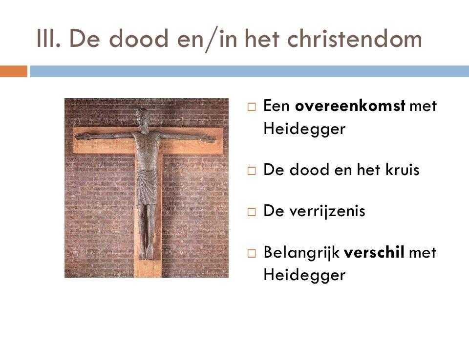 III. De dood en/in het christendom  Een overeenkomst met Heidegger  De dood en het kruis  De verrijzenis  Belangrijk verschil met Heidegger