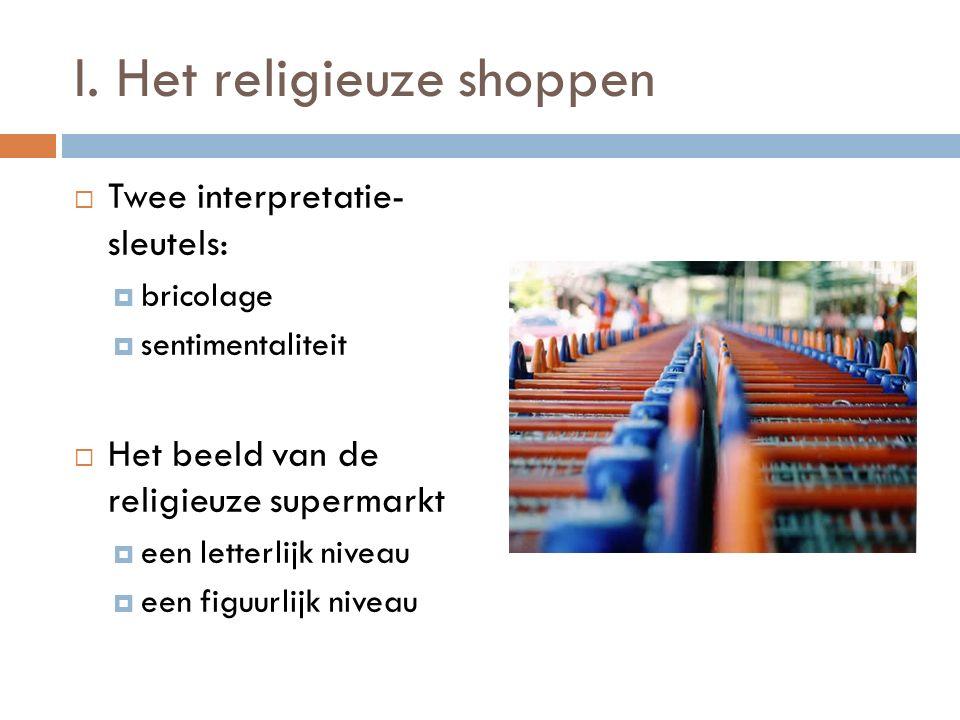 I. Het religieuze shoppen  Twee interpretatie- sleutels:  bricolage  sentimentaliteit  Het beeld van de religieuze supermarkt  een letterlijk niv