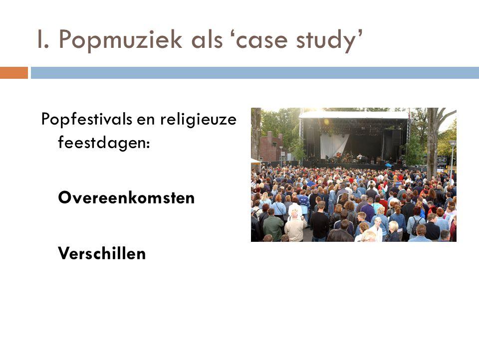 I. Popmuziek als 'case study' Popfestivals en religieuze feestdagen: Overeenkomsten Verschillen
