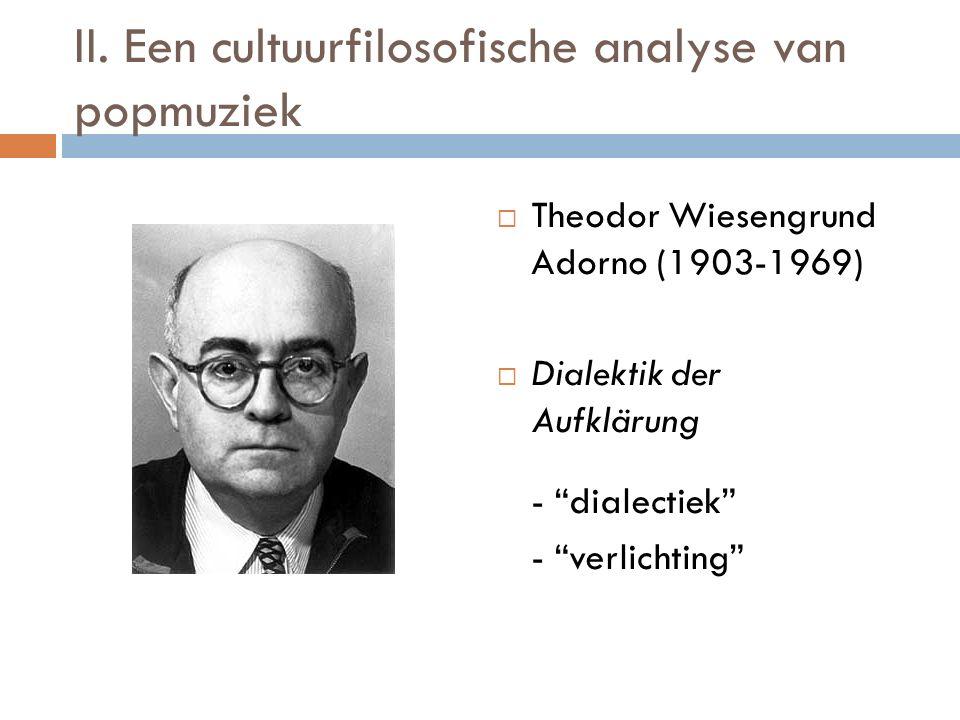 "II. Een cultuurfilosofische analyse van popmuziek  Theodor Wiesengrund Adorno (1903-1969)  Dialektik der Aufklärung - ""dialectiek"" - ""verlichting"""