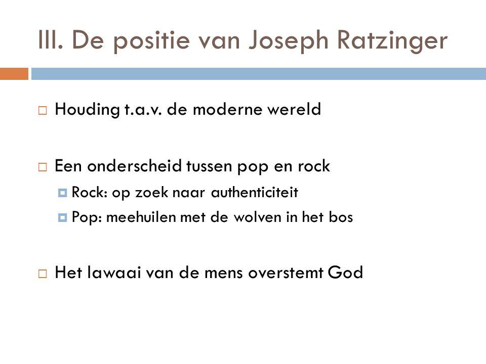 III. De positie van Joseph Ratzinger  Houding t.a.v. de moderne wereld  Een onderscheid tussen pop en rock  Rock: op zoek naar authenticiteit  Pop
