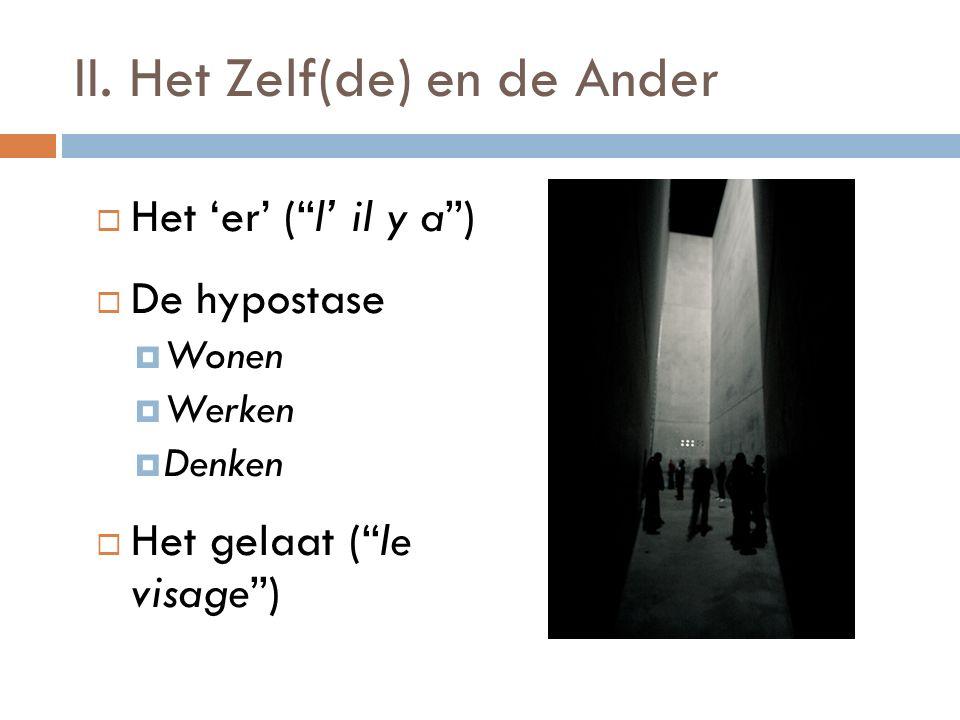 """II. Het Zelf(de) en de Ander  Het 'er' (""""l' il y a"""")  De hypostase  Wonen  Werken  Denken  Het gelaat (""""le visage"""")"""