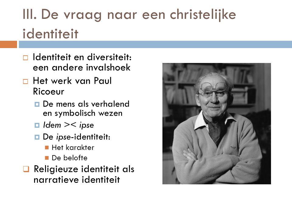 III. De vraag naar een christelijke identiteit  Identiteit en diversiteit: een andere invalshoek  Het werk van Paul Ricoeur  De mens als verhalend