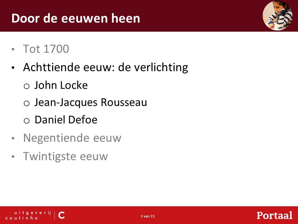 3 van 15 Door de eeuwen heen Tot 1700 Achttiende eeuw: de verlichting o John Locke o Jean-Jacques Rousseau o Daniel Defoe Negentiende eeuw Twintigste eeuw