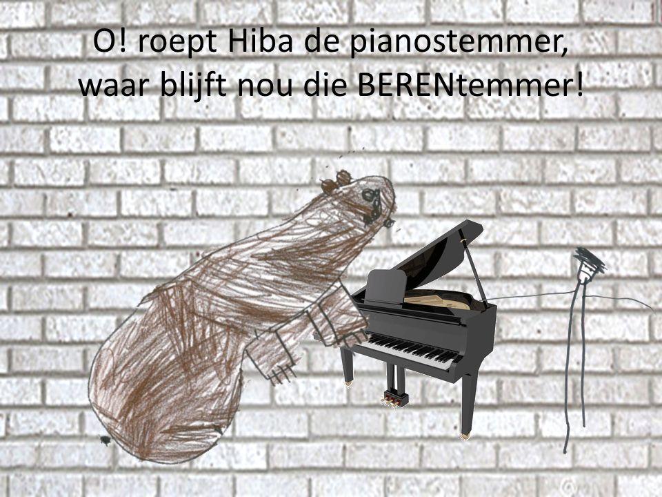 O! roept Hiba de pianostemmer, waar blijft nou die BERENtemmer!