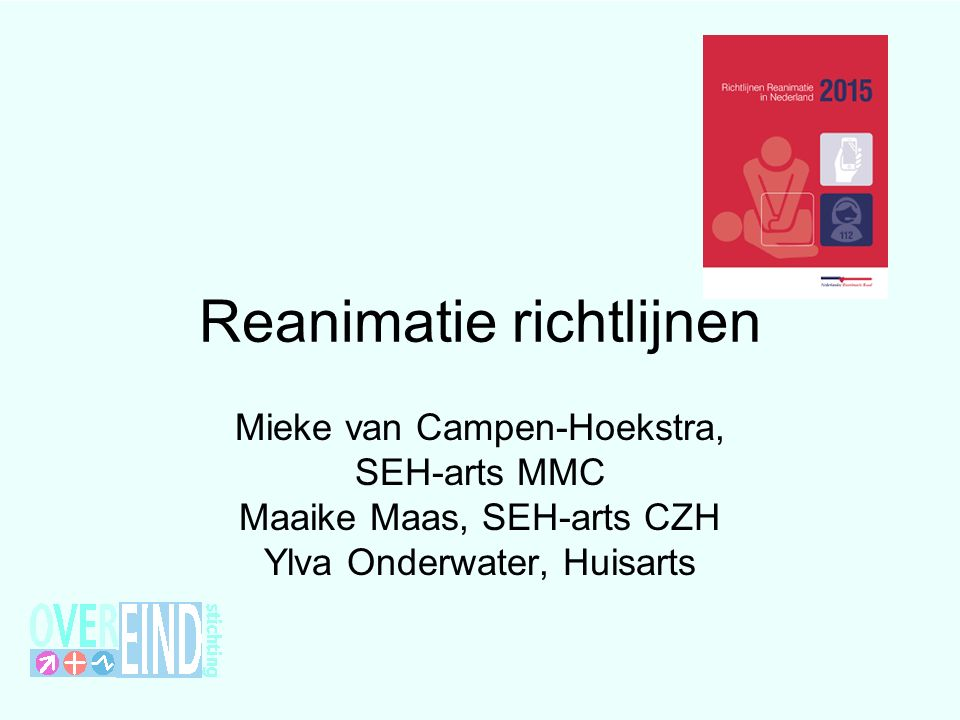 Reanimatie richtlijnen Mieke van Campen-Hoekstra, SEH-arts MMC Maaike Maas, SEH-arts CZH Ylva Onderwater, Huisarts