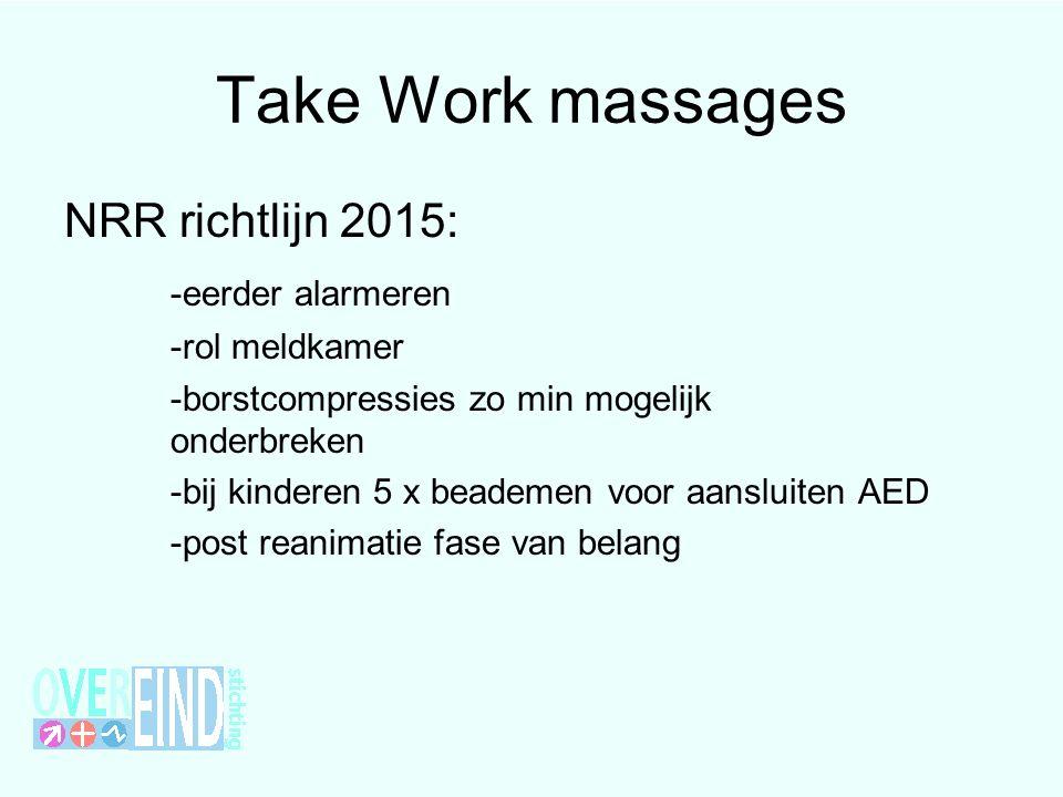 Take Work massages NRR richtlijn 2015: -eerder alarmeren -rol meldkamer -borstcompressies zo min mogelijk onderbreken -bij kinderen 5 x beademen voor aansluiten AED -post reanimatie fase van belang