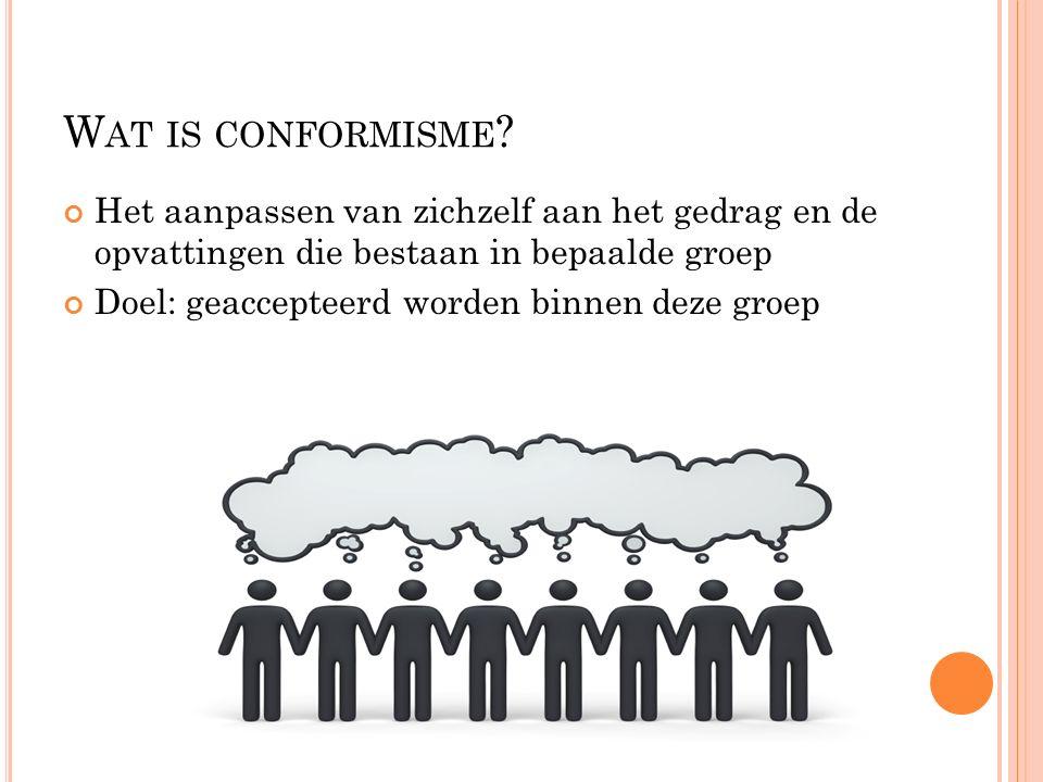W AT IS CONFORMISME ? Het aanpassen van zichzelf aan het gedrag en de opvattingen die bestaan in bepaalde groep Doel: geaccepteerd worden binnen deze
