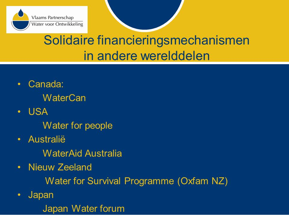 Solidaire financieringsmechanismen in andere werelddelen Canada: WaterCan USA Water for people Australië WaterAid Australia Nieuw Zeeland Water for Su