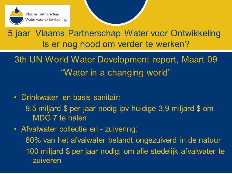 """5 jaar Vlaams Partnerschap Water voor Ontwikkeling Is er nog nood om verder te werken? 3th UN World Water Development report, Maart 09 """"Water in a cha"""