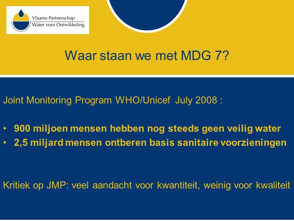 Waar staan we met MDG 7? Joint Monitoring Program WHO/Unicef July 2008 : 900 miljoen mensen hebben nog steeds geen veilig water 2,5 miljard mensen ont