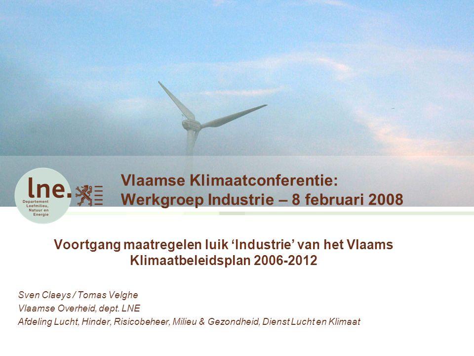 Vlaamse Klimaatconferentie: Werkgroep Industrie – 8 februari 2008 Voortgang maatregelen luik 'Industrie' van het Vlaams Klimaatbeleidsplan 2006-2012 Sven Claeys / Tomas Velghe Vlaamse Overheid, dept.