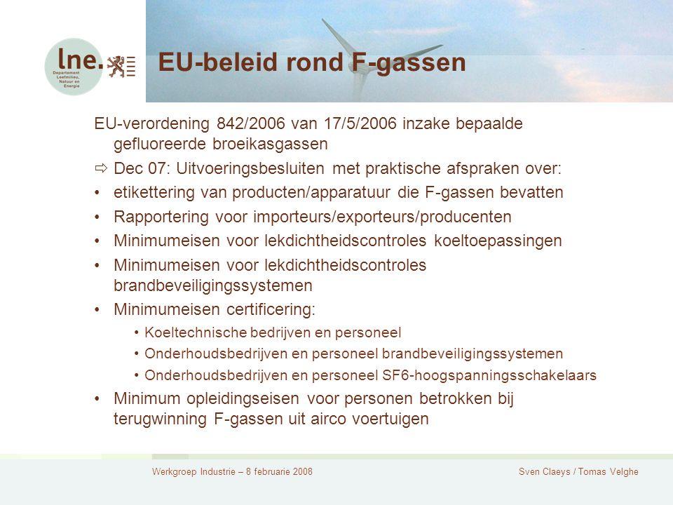 Werkgroep Industrie – 8 februarie 2008Sven Claeys / Tomas Velghe EU-beleid rond F-gassen EU-verordening 842/2006 van 17/5/2006 inzake bepaalde gefluoreerde broeikasgassen  Dec 07: Uitvoeringsbesluiten met praktische afspraken over: etikettering van producten/apparatuur die F-gassen bevatten Rapportering voor importeurs/exporteurs/producenten Minimumeisen voor lekdichtheidscontroles koeltoepassingen Minimumeisen voor lekdichtheidscontroles brandbeveiligingssystemen Minimumeisen certificering: Koeltechnische bedrijven en personeel Onderhoudsbedrijven en personeel brandbeveiligingssystemen Onderhoudsbedrijven en personeel SF6-hoogspanningsschakelaars Minimum opleidingseisen voor personen betrokken bij terugwinning F-gassen uit airco voertuigen