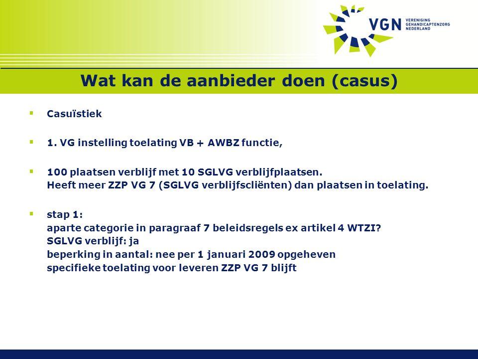 Wat kan de aanbieder doen (casus)  Casuïstiek  1. VG instelling toelating VB + AWBZ functie,  100 plaatsen verblijf met 10 SGLVG verblijfplaatsen.