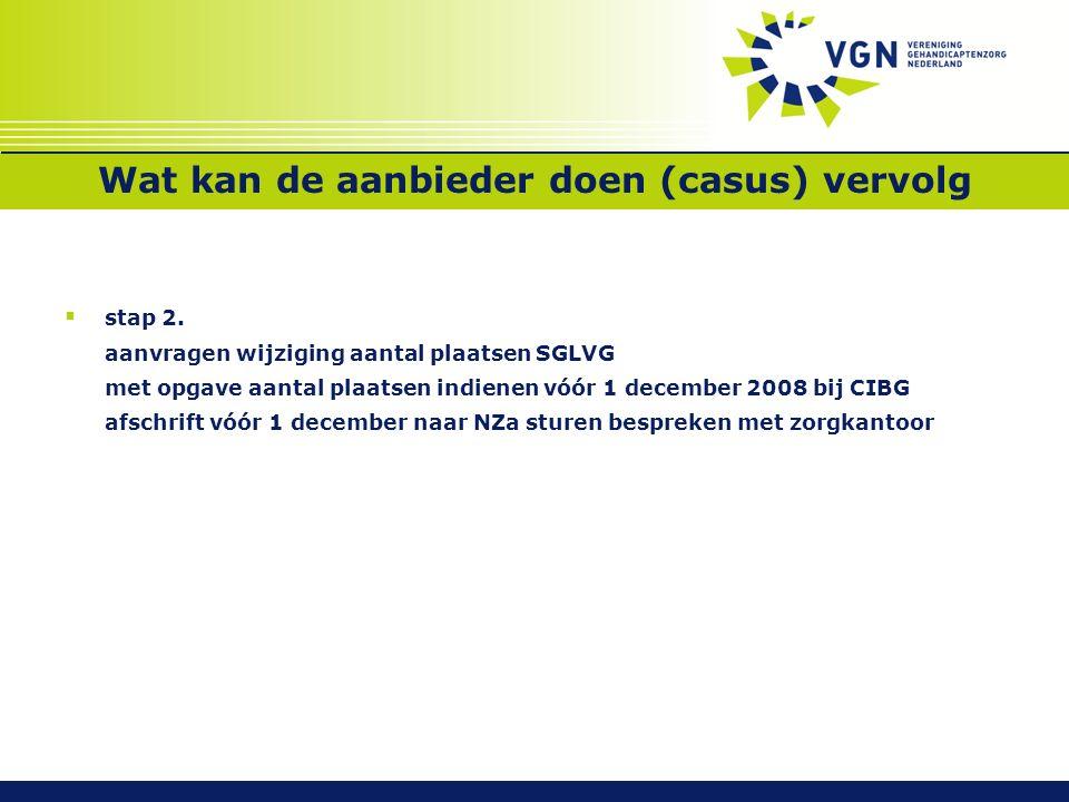 Wat kan de aanbieder doen (casus) vervolg  stap 2. aanvragen wijziging aantal plaatsen SGLVG met opgave aantal plaatsen indienen vóór 1 december 2008