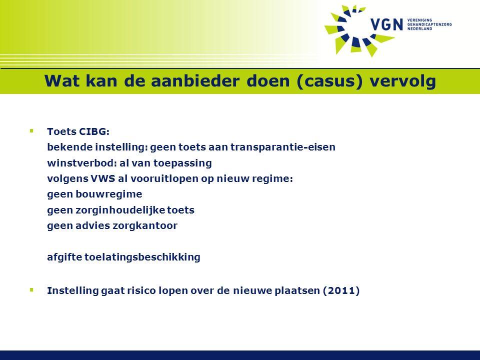 Wat kan de aanbieder doen (casus) vervolg  Toets CIBG: bekende instelling: geen toets aan transparantie-eisen winstverbod: al van toepassing volgens