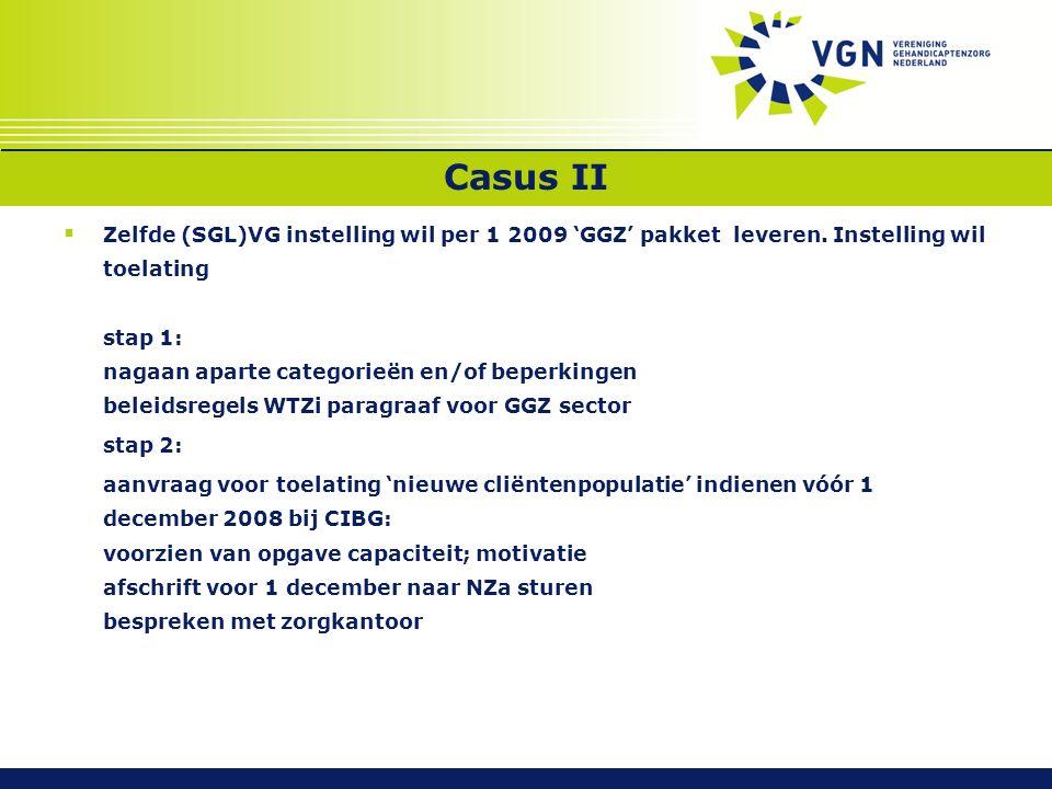 Casus II  Zelfde (SGL)VG instelling wil per 1 2009 'GGZ' pakket leveren. Instelling wil toelating stap 1: nagaan aparte categorieën en/of beperkingen
