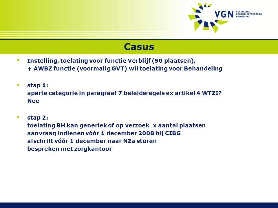 Casus  Instelling, toelating voor functie Verblijf (50 plaatsen), + AWBZ functie (voormalig GVT) wil toelating voor Behandeling  stap 1: aparte categorie in paragraaf 7 beleidsregels ex artikel 4 WTZI.