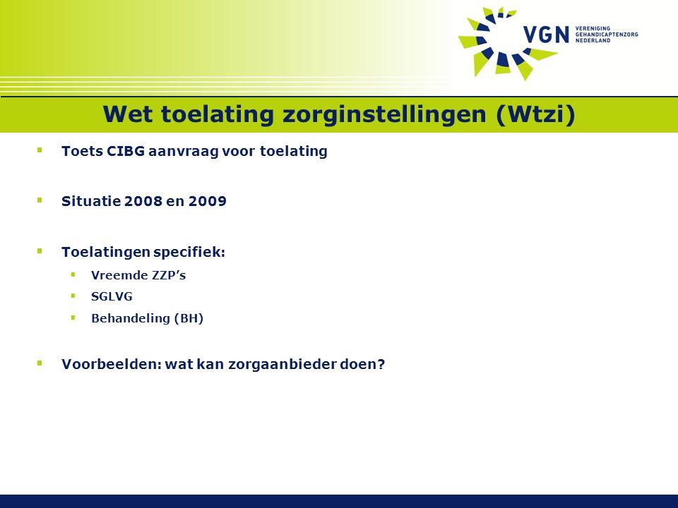 Wet toelating zorginstellingen (Wtzi)  Toets CIBG aanvraag voor toelating  Situatie 2008 en 2009  Toelatingen specifiek:  Vreemde ZZP's  SGLVG  Behandeling (BH)  Voorbeelden: wat kan zorgaanbieder doen?