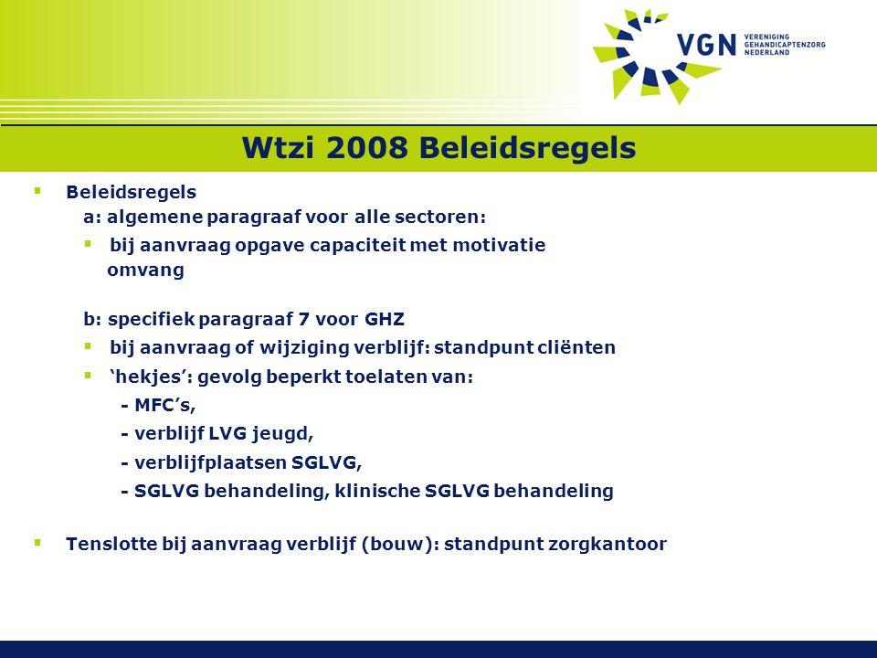 Wtzi 2008 Beleidsregels  Beleidsregels a: algemene paragraaf voor alle sectoren:  bij aanvraag opgave capaciteit met motivatie omvang b: specifiek paragraaf 7 voor GHZ  bij aanvraag of wijziging verblijf: standpunt cliënten  'hekjes': gevolg beperkt toelaten van: - MFC's, - verblijf LVG jeugd, - verblijfplaatsen SGLVG, - SGLVG behandeling, klinische SGLVG behandeling  Tenslotte bij aanvraag verblijf (bouw): standpunt zorgkantoor