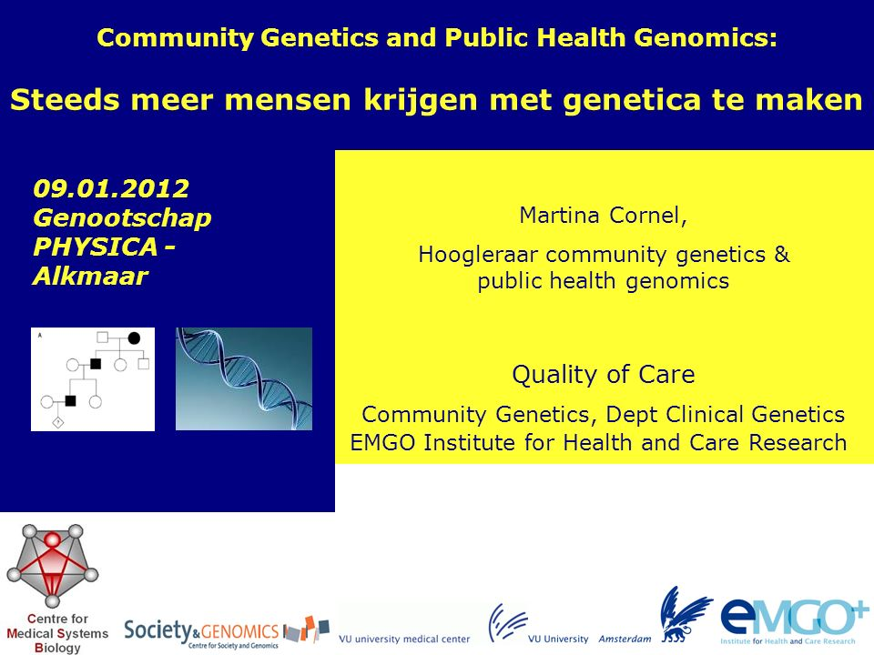 EMGO Institute for Health and Care Research Quality of Care Martina Cornel, Hoogleraar community genetics & public health genomics Community Genetics and Public Health Genomics: Steeds meer mensen krijgen met genetica te maken Community Genetics, Dept Clinical Genetics 09.01.2012 Genootschap PHYSICA - Alkmaar